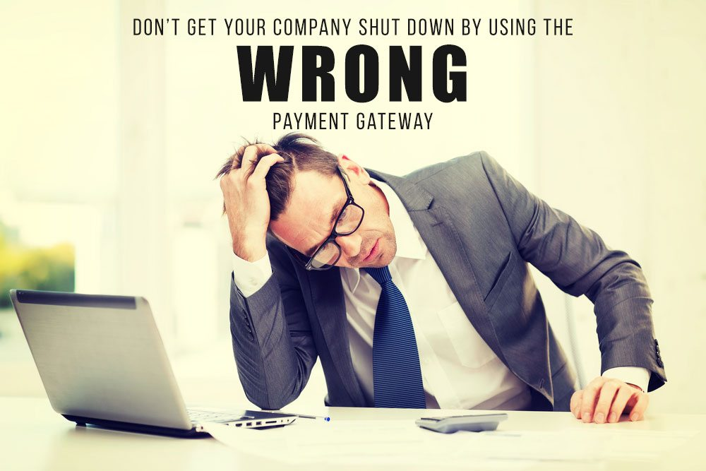 Don't Get Your Company Shutdown By Using The WRONG Payment Gateway