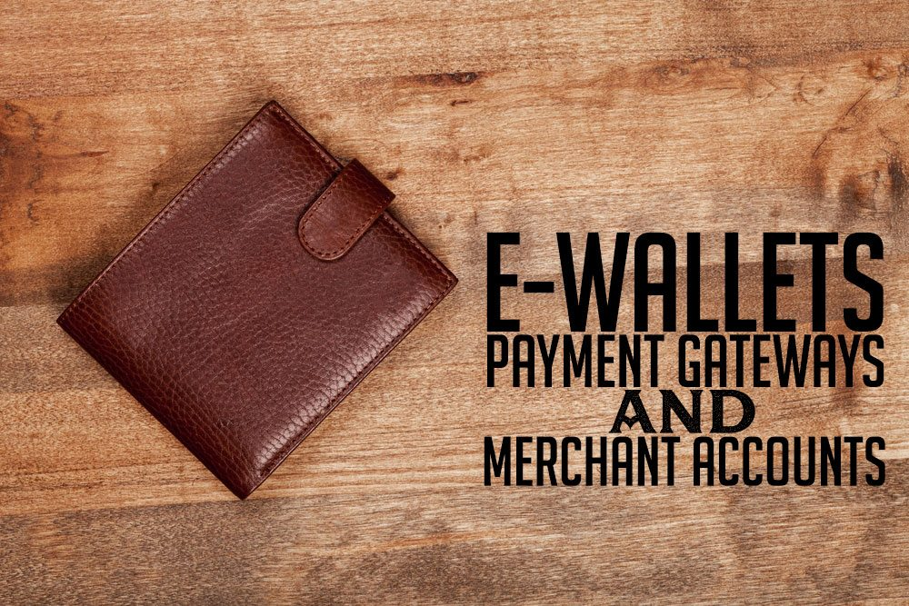 E-Wallets, Payment Gateways, & Merchant Accounts